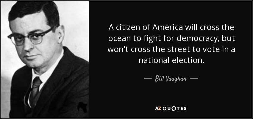 A citizen of America will cross the ocean to fight for democracy, but won't cross the street to vote in a national election. - Bill Vaughan