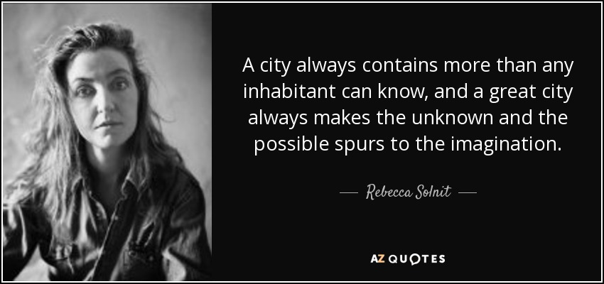 A city always contains more than any inhabitant can know, and a great city always makes the unknown and the possible spurs to the imagination. - Rebecca Solnit
