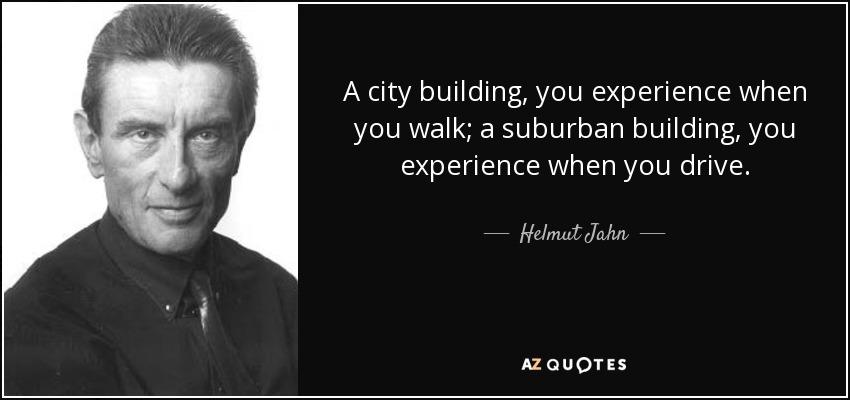 A city building, you experience when you walk; a suburban building, you experience when you drive. - Helmut Jahn