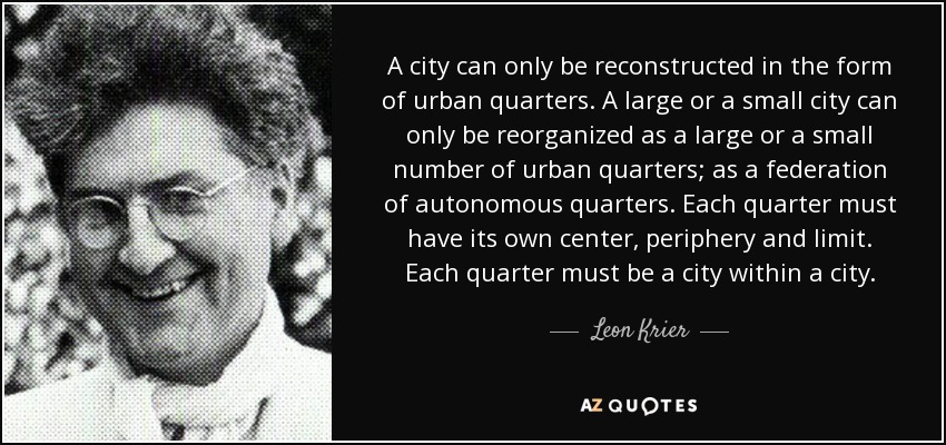 A city can only be reconstructed in the form of urban quarters. A large or a small city can only be reorganized as a large or a small number of urban quarters; as a federation of autonomous quarters. Each quarter must have its own center, periphery and limit. Each quarter must be a city within a city. - Leon Krier