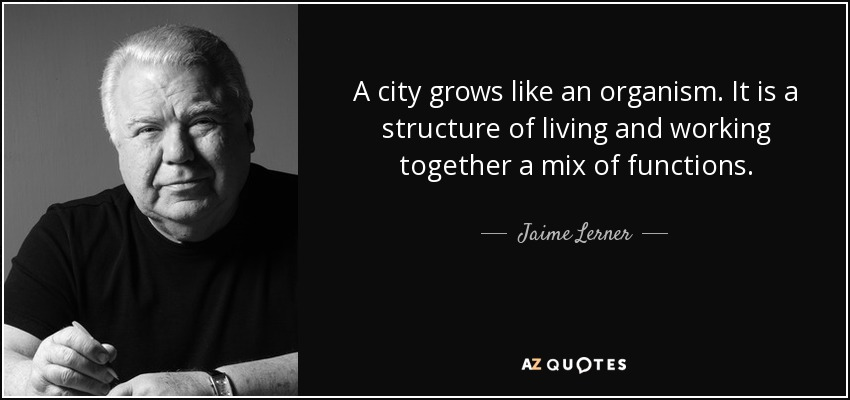 A city grows like an organism. It is a structure of living and working together a mix of functions. - Jaime Lerner