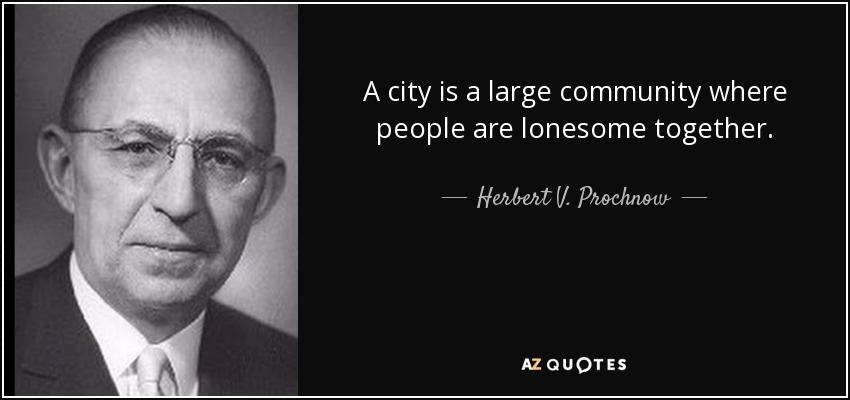 A city is a large community where people are lonesome together. - Herbert V. Prochnow