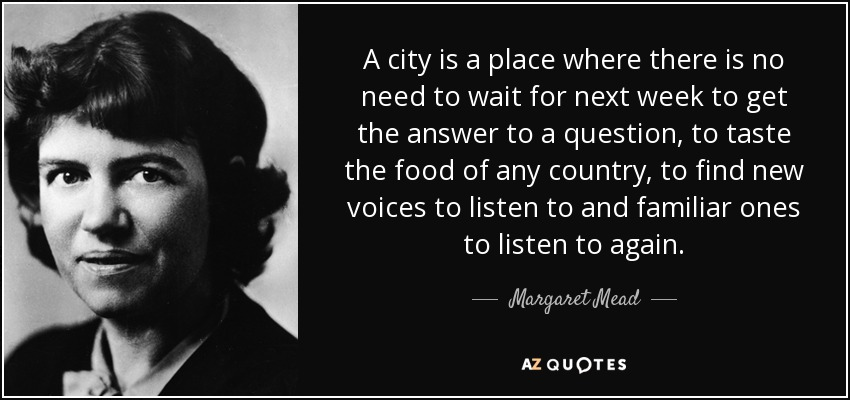 A city is a place where there is no need to wait for next week to get the answer to a question, to taste the food of any country, to find new voices to listen to and familiar ones to listen to again. - Margaret Mead