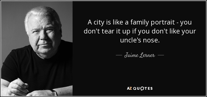 A city is like a family portrait - you don't tear it up if you don't like your uncle's nose. - Jaime Lerner