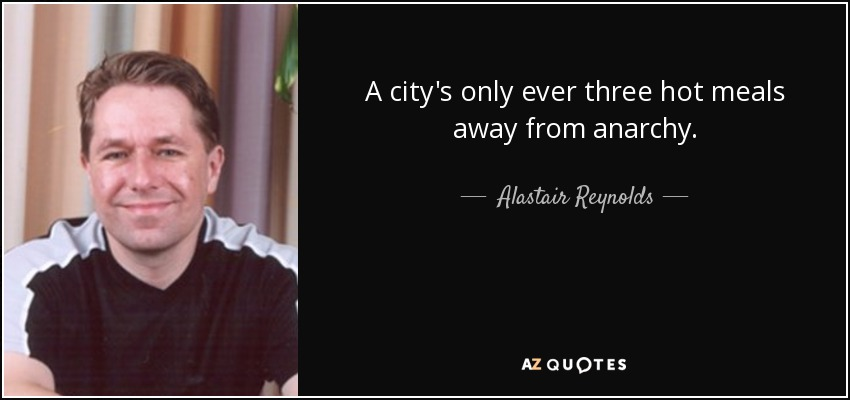 A city's only ever three hot meals away from anarchy. - Alastair Reynolds