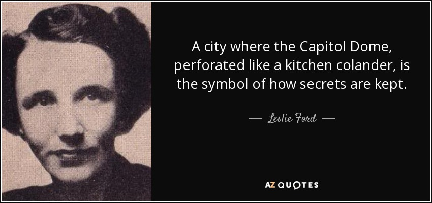 A city where the Capitol Dome, perforated like a kitchen colander, is the symbol of how secrets are kept. - Leslie Ford