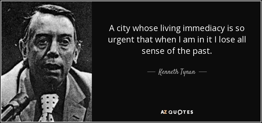 A city whose living immediacy is so urgent that when I am in it I lose all sense of the past. - Kenneth Tynan