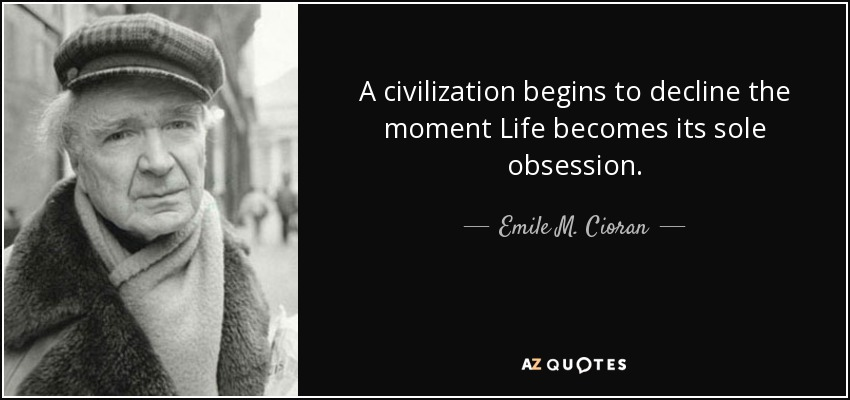 A civilization begins to decline the moment Life becomes its sole obsession. - Emile M. Cioran