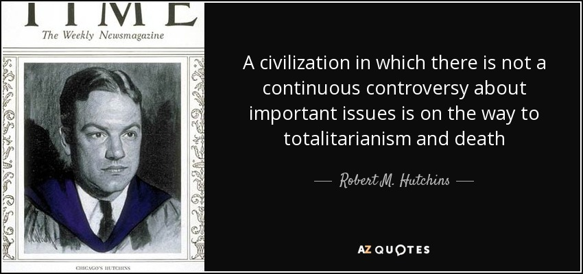A civilization in which there is not a continuous controversy about important issues is on the way to totalitarianism and death - Robert M. Hutchins