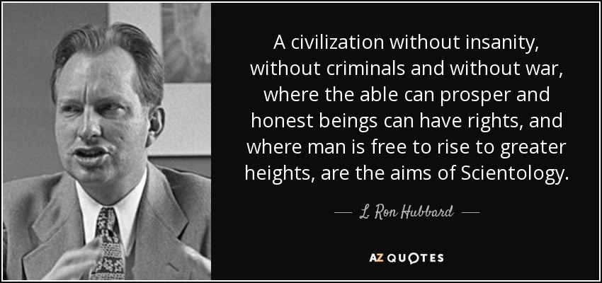 A civilization without insanity, without criminals and without war, where the able can prosper and honest beings can have rights, and where man is free to rise to greater heights, are the aims of Scientology. - L. Ron Hubbard