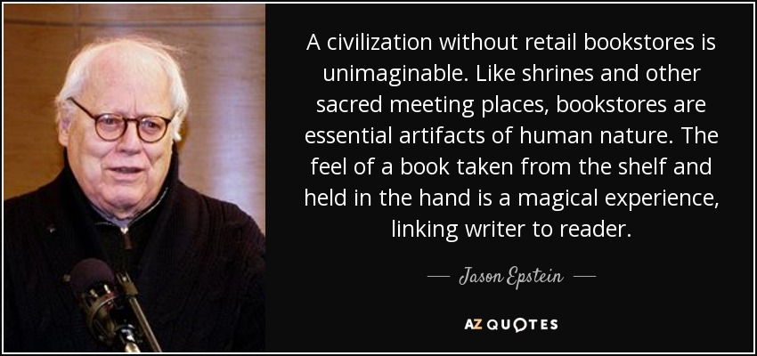 A civilization without retail bookstores is unimaginable. Like shrines and other sacred meeting places, bookstores are essential artifacts of human nature. The feel of a book taken from the shelf and held in the hand is a magical experience, linking writer to reader. - Jason Epstein
