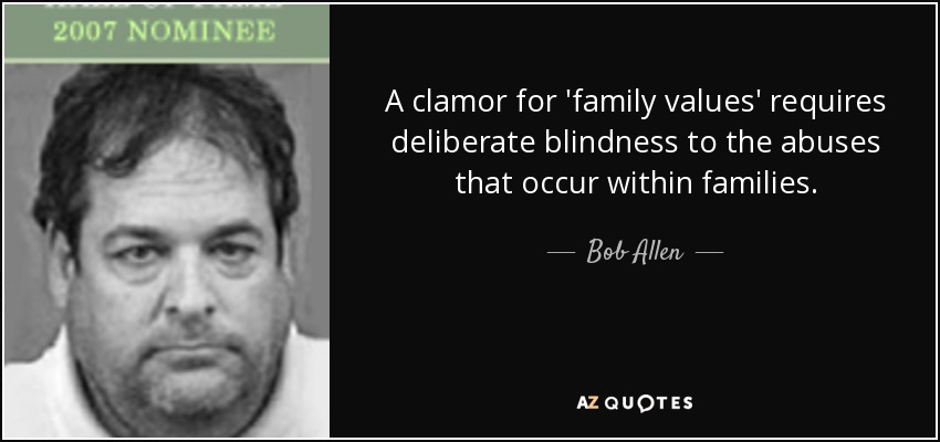 A clamor for 'family values' requires deliberate blindness to the abuses that occur within families. - Bob Allen