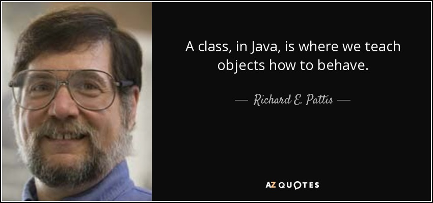 A class, in Java, is where we teach objects how to behave. - Richard E. Pattis