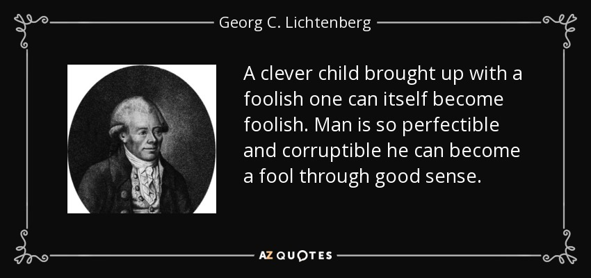A clever child brought up with a foolish one can itself become foolish. Man is so perfectible and corruptible he can become a fool through good sense. - Georg C. Lichtenberg