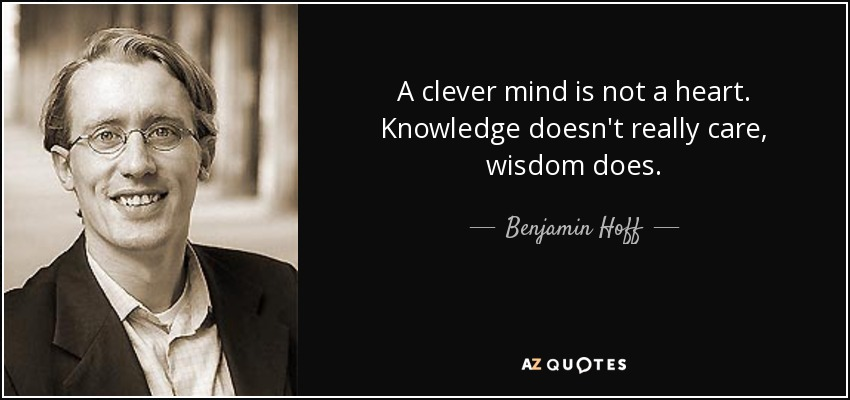 A clever mind is not a heart. Knowledge doesn't really care, wisdom does. - Benjamin Hoff