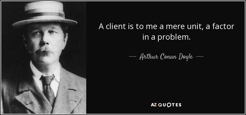 A client is to me a mere unit, a factor in a problem. - Arthur Conan Doyle