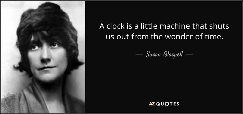 A clock is a little machine that shuts us out from the wonder of time. - Susan Glaspell