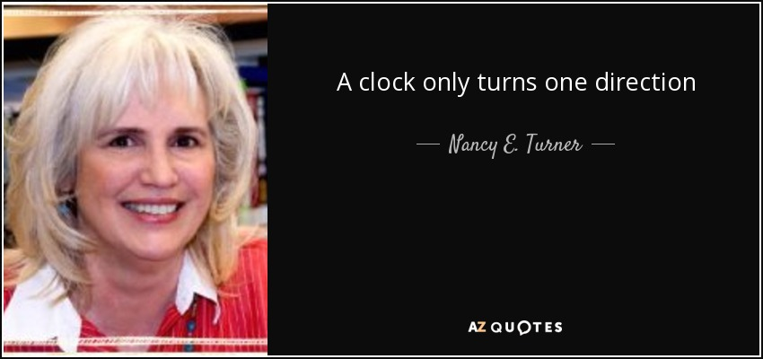 A clock only turns one direction - Nancy E. Turner