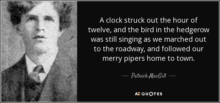 A clock struck out the hour of twelve, and the bird in the hedgerow was still singing as we marched out to the roadway, and followed our merry pipers home to town. - Patrick MacGill