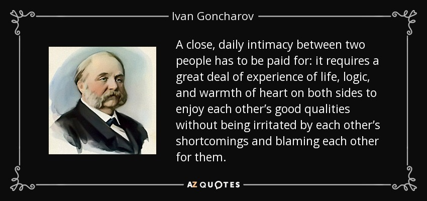 A close, daily intimacy between two people has to be paid for: it requires a great deal of experience of life, logic, and warmth of heart on both sides to enjoy each other's good qualities without being irritated by each other's shortcomings and blaming each other for them. - Ivan Goncharov