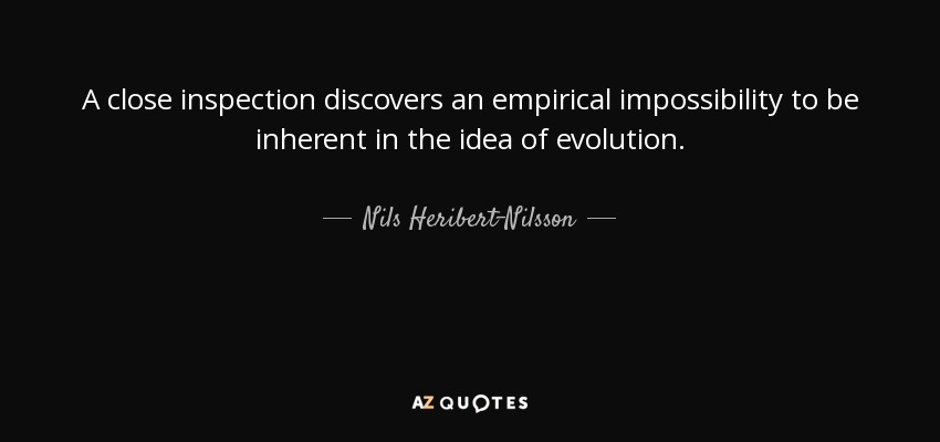 A close inspection discovers an empirical impossibility to be inherent in the idea of evolution. - Nils Heribert-Nilsson