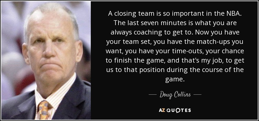 A closing team is so important in the NBA. The last seven minutes is what you are always coaching to get to. Now you have your team set, you have the match-ups you want, you have your time-outs, your chance to finish the game, and that's my job, to get us to that position during the course of the game. - Doug Collins