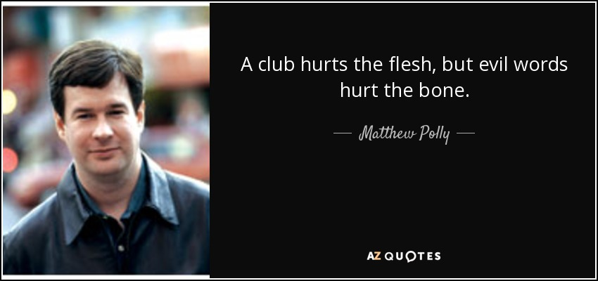 A club hurts the flesh, but evil words hurt the bone. - Matthew Polly
