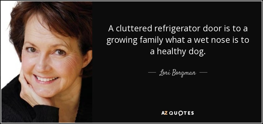 A cluttered refrigerator door is to a growing family what a wet nose is to a healthy dog. - Lori Borgman