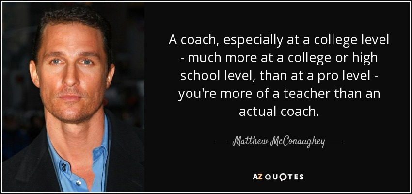 A coach, especially at a college level - much more at a college or high school level, than at a pro level - you're more of a teacher than an actual coach. - Matthew McConaughey