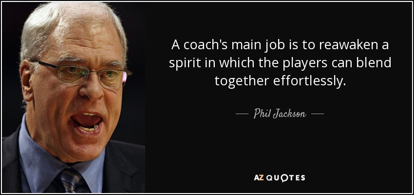 A coach's main job is to reawaken a spirit in which the players can blend together effortlessly. - Phil Jackson