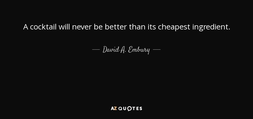 A cocktail will never be better than its cheapest ingredient. - David A. Embury