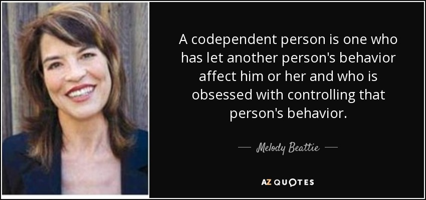 A codependent person is one who has let another person's behavior affect him or her and who is obsessed with controlling that person's behavior. - Melody Beattie