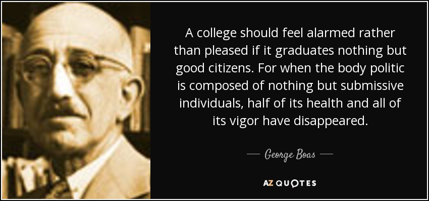 A college should feel alarmed rather than pleased if it graduates nothing but good citizens. For when the body politic is composed of nothing but submissive individuals, half of its health and all of its vigor have disappeared. - George Boas
