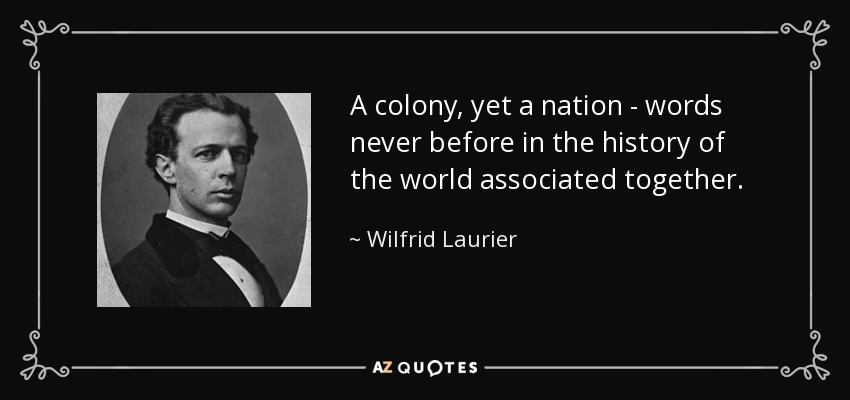 A colony, yet a nation - words never before in the history of the world associated together. - Wilfrid Laurier