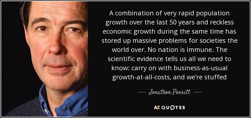 A combination of very rapid population growth over the last 50 years and reckless economic growth during the same time has stored up massive problems for societies the world over. No nation is immune. The scientific evidence tells us all we need to know: carry on with business-as-usual growth-at-all-costs, and we're stuffed - Jonathon Porritt