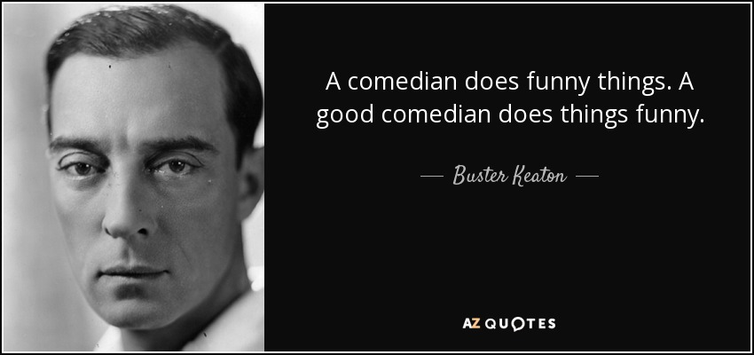 Buster Keaton quote: A comedian does funny things. A good ...