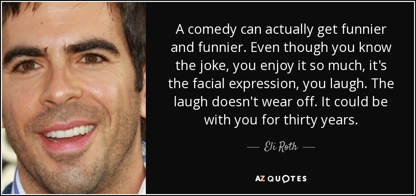 A comedy can actually get funnier and funnier. Even though you know the joke, you enjoy it so much, it's the facial expression, you laugh. The laugh doesn't wear off. It could be with you for thirty years. - Eli Roth
