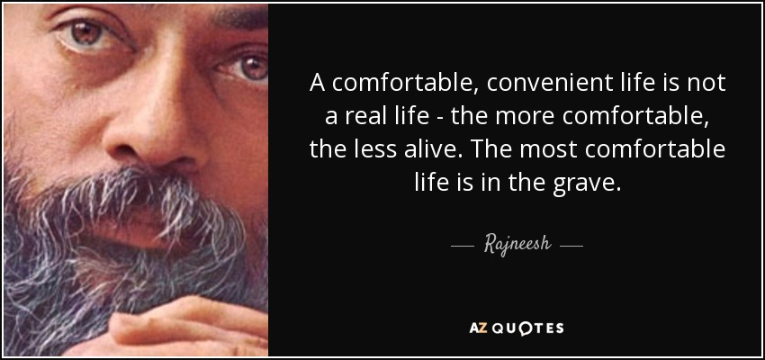 A comfortable, convenient life is not a real life - the more comfortable, the less alive. The most comfortable life is in the grave. - Rajneesh