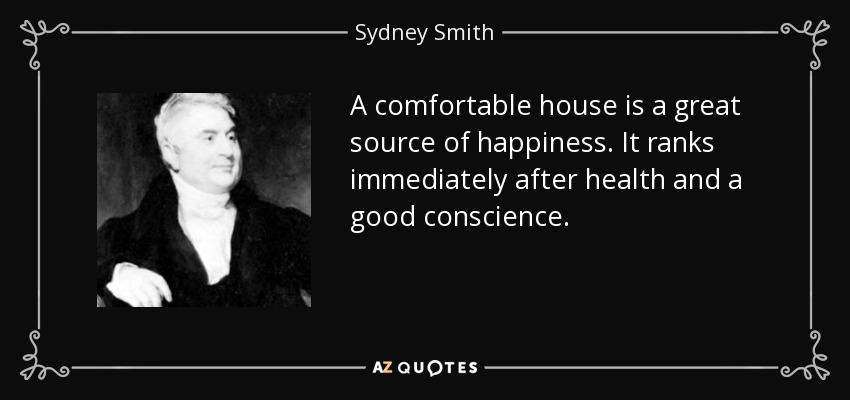 A comfortable house is a great source of happiness. It ranks immediately after health and a good conscience. - Sydney Smith