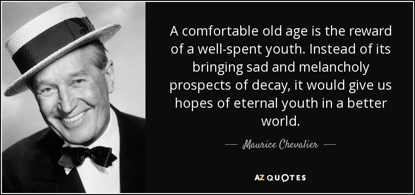 A comfortable old age is the reward of a well-spent youth. Instead of its bringing sad and melancholy prospects of decay, it would give us hopes of eternal youth in a better world. - Maurice Chevalier