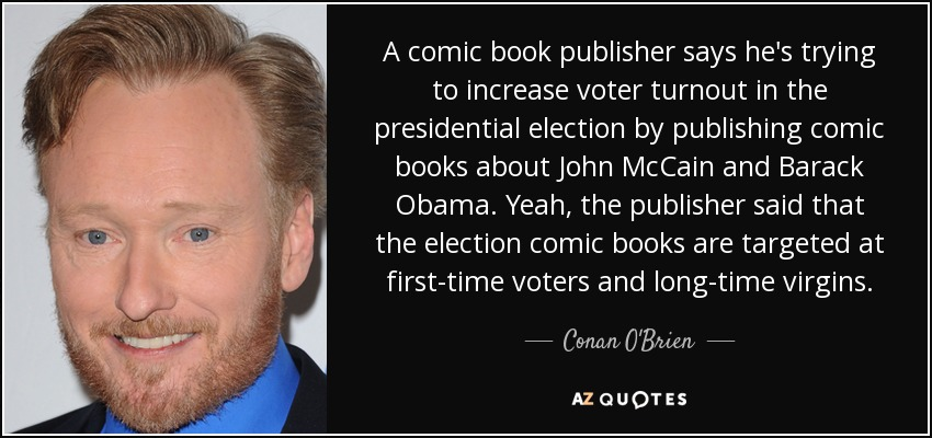 A comic book publisher says he's trying to increase voter turnout in the presidential election by publishing comic books about John McCain and Barack Obama. Yeah, the publisher said that the election comic books are targeted at first-time voters and long-time virgins. - Conan O'Brien
