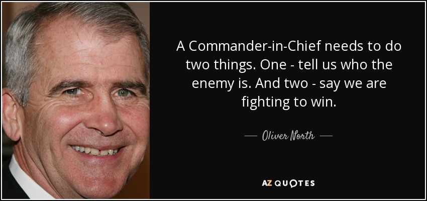 A Commander-in-Chief needs to do two things. One - tell us who the enemy is. And two - say we are fighting to win. - Oliver North