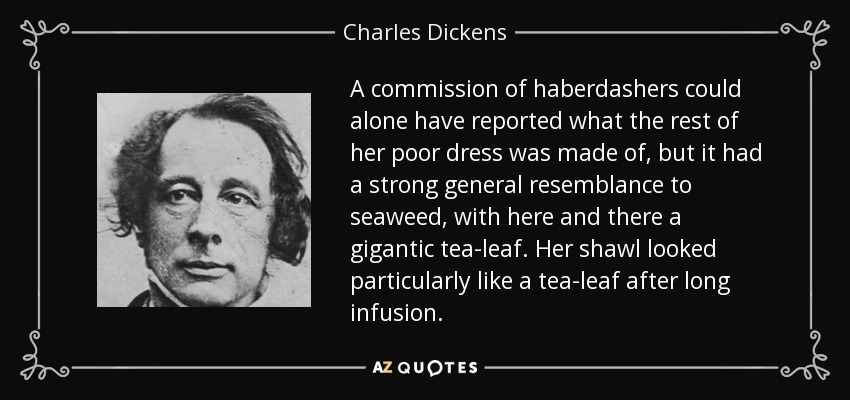 A commission of haberdashers could alone have reported what the rest of her poor dress was made of, but it had a strong general resemblance to seaweed, with here and there a gigantic tea-leaf. Her shawl looked particularly like a tea-leaf after long infusion. - Charles Dickens