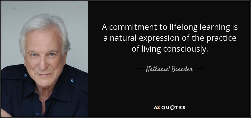 A commitment to lifelong learning is a natural expression of the practice of living consciously. - Nathaniel Branden