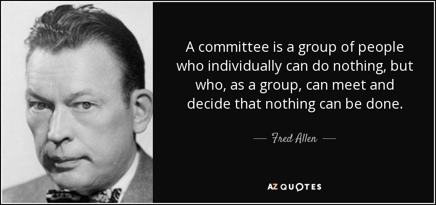 A committee is a group of people who individually can do nothing, but who, as a group, can meet and decide that nothing can be done. - Fred Allen