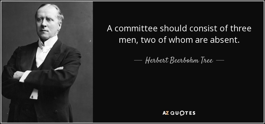 A committee should consist of three men, two of whom are absent. - Herbert Beerbohm Tree