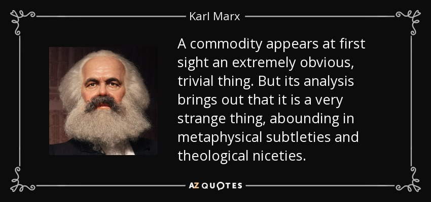 A commodity appears at first sight an extremely obvious, trivial thing. But its analysis brings out that it is a very strange thing, abounding in metaphysical subtleties and theological niceties. - Karl Marx