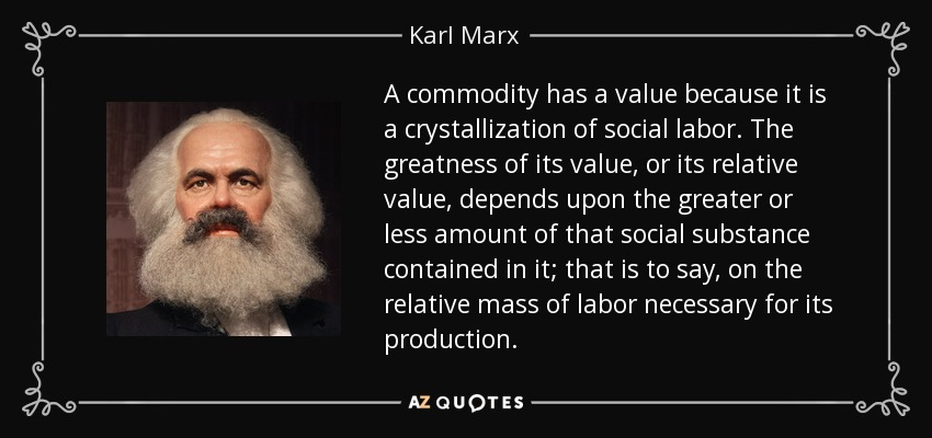 A commodity has a value because it is a crystallization of social labor. The greatness of its value, or its relative value, depends upon the greater or less amount of that social substance contained in it; that is to say, on the relative mass of labor necessary for its production. - Karl Marx