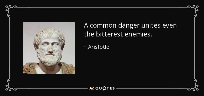 A common danger unites even the bitterest enemies. - Aristotle