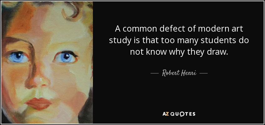 A common defect of modern art study is that too many students do not know why they draw. - Robert Henri
